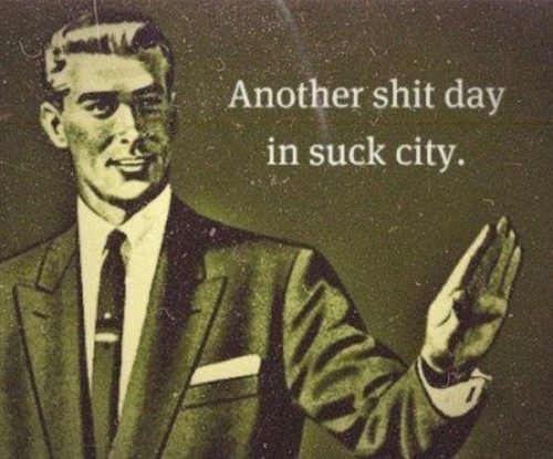 another shit day in suck city