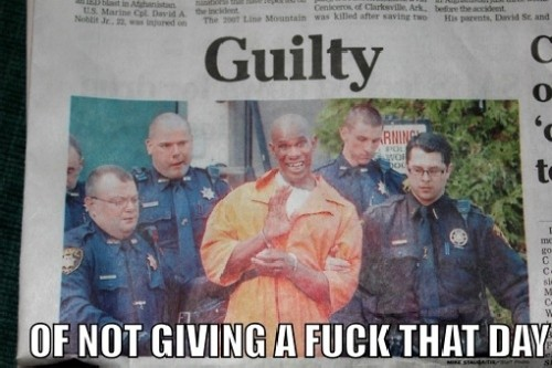 guilty of not giving a fuck that day 500x333 guilty of not giving a fuck that day