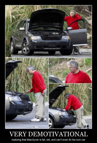 very demotivational realizing that MacGyver is fat old and cant fix his car 338x500 very demotivational   realizing that MacGyver is fat, old and cant fix his car