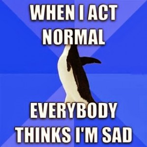 when I act normal everybody thinks Im sad 300x300 when I act normal everybody thinks Im sad